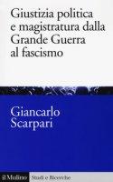 Giustizia politica e magistratura dalla grande guerra al fascismo - Scarpari Giancarlo