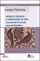 Uomo e donna a immagine di Dio. Lineamenti di morale sessuale e familiare - Padovese Luciano