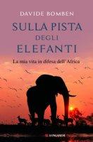 Sulla pista degli elefanti. La mia vita in difesa dell'Africa - Bomben Davide