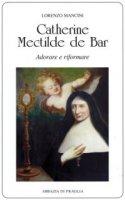 Catherine Mectilde de Bar. Adorare e riformare - Lorenzo Mancini