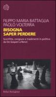 Bisogna saper perdere. Sconfitte, congiure e tradimenti in politica da De Gasperi a Renzi - Battaglia Filippo Maria, Volterra Paolo