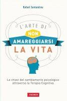 L'arte di non amareggiarsi la vita - Rafael Lorite Santandreu
