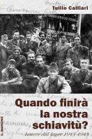 Quando finirà la nostra schiavitù?. Lettere dal lager 1943-1945 - Tullio Calliari