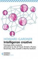 Intelligenze creative. Fisiologia della creatività attraverso le vite di Freud, Einstein, Picasso, Stravinskij, Eliot, Gandhi e Martha Graham - Gardner Howard