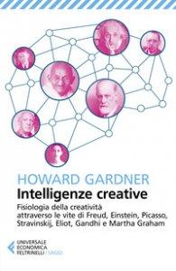 Copertina di 'Intelligenze creative. Fisiologia della creatività attraverso le vite di Freud, Einstein, Picasso, Stravinskij, Eliot, Gandhi e Martha Graham'