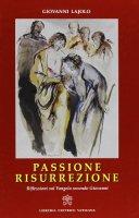 Passione Resurrezione. Riflessioni sul vangelo secondo Giovanni - Giovanni Lajolo