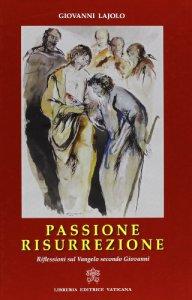 Copertina di 'Passione Resurrezione. Riflessioni sul vangelo secondo Giovanni'