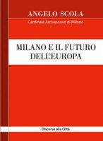 Milano e il futuro dell'Europa. Discorso alla Città Basilica di Sant'Ambrogio - Angelo Scola