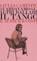 Guardavamo gli altri ballare il tango e altri racconti - Caminito Giulia