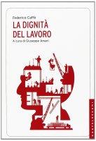 Dignità del lavoro. (La) - Federico Caffè