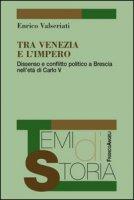 Tra Venezia e l'Impero. Dissenso e conflitto politico a Brescia nell'età di Carlo V - Valseriati Enrico