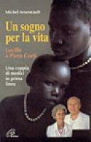Un sogno per la vita. Lucille e Piero Corti. Una coppia di medici in prima linea - Arseneault Michel