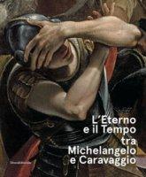 L' eterno e il tempo tra Michelangelo e Caravaggio. Catalogo della mostra (Forlì, 10 febbraio-17 giugno 2018). Ediz. a colori
