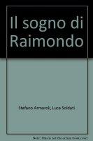 Il sogno di Raimondo - Armaroli Stefano, Soldati Luca