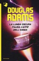 La lunga oscura pausa caffè dell'anima - Adams Douglas