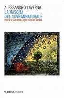 La nascita del sovrannaturale. Storia di una separazione tra Dio e natura - Alessandro Laverda