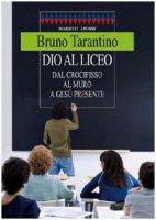Dio al liceo. Dal crocifisso al muro a Gesù credente - Tarantino Bruno