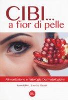 Cibi... a fior di pelle. Alimentazione e patologie dermatologiche - Fabbri Paolo, Chiarini Caterina