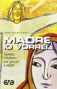 Copertina di 'Madre, io vorrei... Rosario meditato per giovani e adulti'