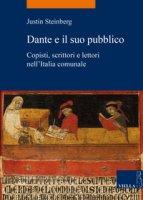 Dante e il suo pubblico. Copisti, scrittori e lettori nell'Italia comunale - Steinberg Justin