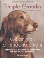 Gli animali ci rendono umani. Riconoscere le emozioni dei nostri amici per migliorare la loro vita - Grandin Temple, Johnson Catherine