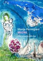 Madre. Alla riscoperta della dea - Parmigiani Monja