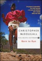 Born to Run. Un gruppo di superatleti, una tribù nascosta e la corsa più estrema che il mondo abbia visto - McDougall Christopher