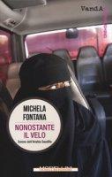 Nonostante il velo. Donne dell'Arabia Saudita - Fontana Michela