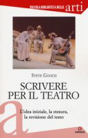 Scrivere per il teatro. L'idea iniziale, la stesura, la revisione del testo - Gooch Steve
