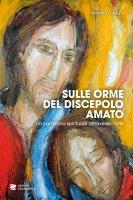 Sulle orme del discepolo amato. Un cammino spirituale attraverso l'arte. - Antonio Genziani