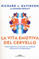 La vita emotiva del cervello. Come imparare a conoscerla e a cambiarla attraverso la consapevolezza - Davidson Richard J., Begley Sharon