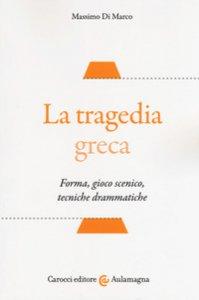 Copertina di 'La tragedia greca. Forma, gioco scenico, tecniche drammatiche'