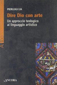 Copertina di 'Dire Dio con arte. Un approccio teologico al linguaggio artistico'