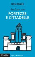 Andare per fortezze e cittadelle - Paola Bianchi