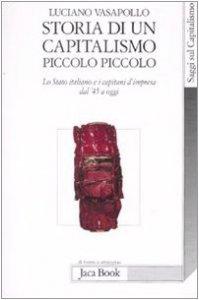 Copertina di 'Storia di un capitalismo piccolo piccolo. Lo stato italiano e i capitani d'impresa dal '45 a oggi'