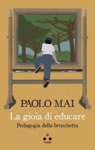Copertina di 'La gioia di educare. Pedagogia della bruschetta'