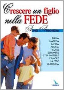 Copertina di 'Crescere un figlio nella fede. Dalla nascita all'età adulta, come esprimere l'amore, la fede, la fiducia'
