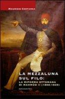 La Mezzaluna sul filo: la riforma ottomana di Mahmud II (1808-1839) - Costanza Maurizio