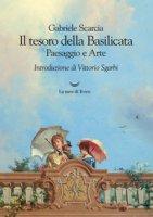 Il tesoro della Basilicata. Paesaggio e arte - Scarcia Gabriele