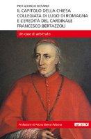 Il capitolo della Chiesa Collegiata di Lugo di Romagna e l'eredità del cardinale Francesco Bertazzoli. Un caso di arbitrato - Berardi Piergiorgio