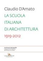 La scuola italiana di architettura 1919-2012. Saggio sui modelli didattici e le loro trasformazioni nell'insegnamento dell'architettura - D'Amato Claudio
