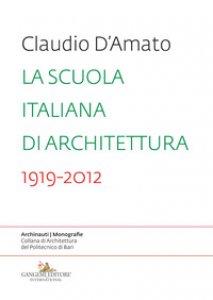 Copertina di 'La scuola italiana di architettura 1919-2012. Saggio sui modelli didattici e le loro trasformazioni nell'insegnamento dell'architettura'