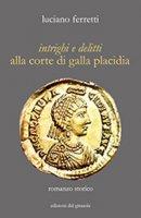 Intrighi e delitti alla corte di Galla Placidia - Ferretti Luciano