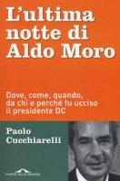 L' ultima notte di Aldo Moro. Dove, come, quando, da chi e perché fu ucciso il presidente DC - Cucchiarelli Paolo