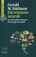 Darwinismo neurale. La teoria della selezione dei gruppi neuronali - Edelman Gerald M.