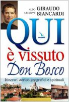 Qui � vissuto Don Bosco. Itinerari storico-geografici e spirituali - Biancardi Giuseppe, Giraudo Aldo