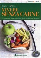 Vivere senza carne. Una guida alla sana alimentazione scritta da un medico vegetariano - Tinghino Biagio