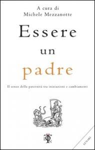 Copertina di 'Essere un padre. Il senso della paternità tra iniziazioni e cambiamenti'