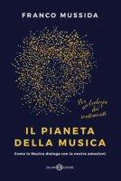 Il pianeta della musica. Come la musica dialoga con le nostre emozioni - Mussida Franco