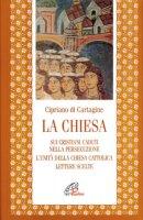 La chiesa: Sui cristiani caduti nella persecuzione. L'unità della Chiesa cattolica. Lettere scelte - Cipriano (san)